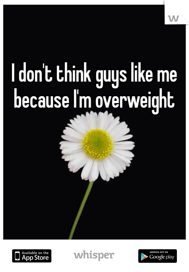 I don't think guys like me because I'm overweight