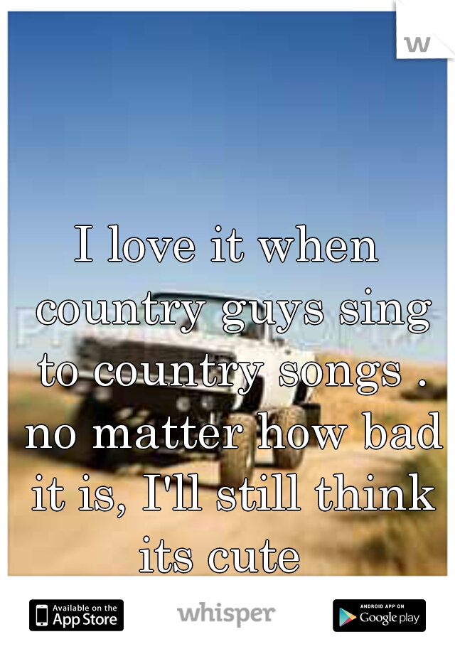I love it when country guys sing to country songs . no matter how bad it is, I'll still think its cute