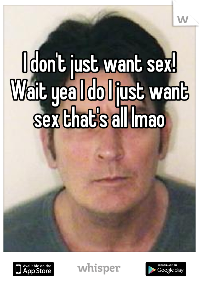 I don't just want sex! Wait yea I do I just want sex that's all lmao
