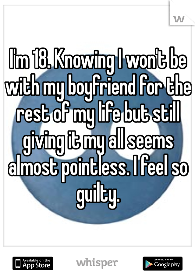 I'm 18. Knowing I won't be with my boyfriend for the rest of my life but still giving it my all seems almost pointless. I feel so guilty.