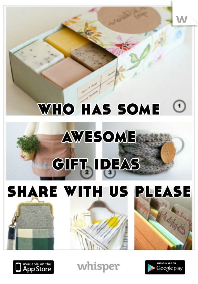 who has some  awesome  gift ideas  share with us please