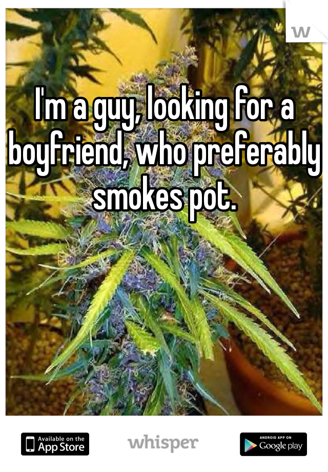 I'm a guy, looking for a boyfriend, who preferably smokes pot.