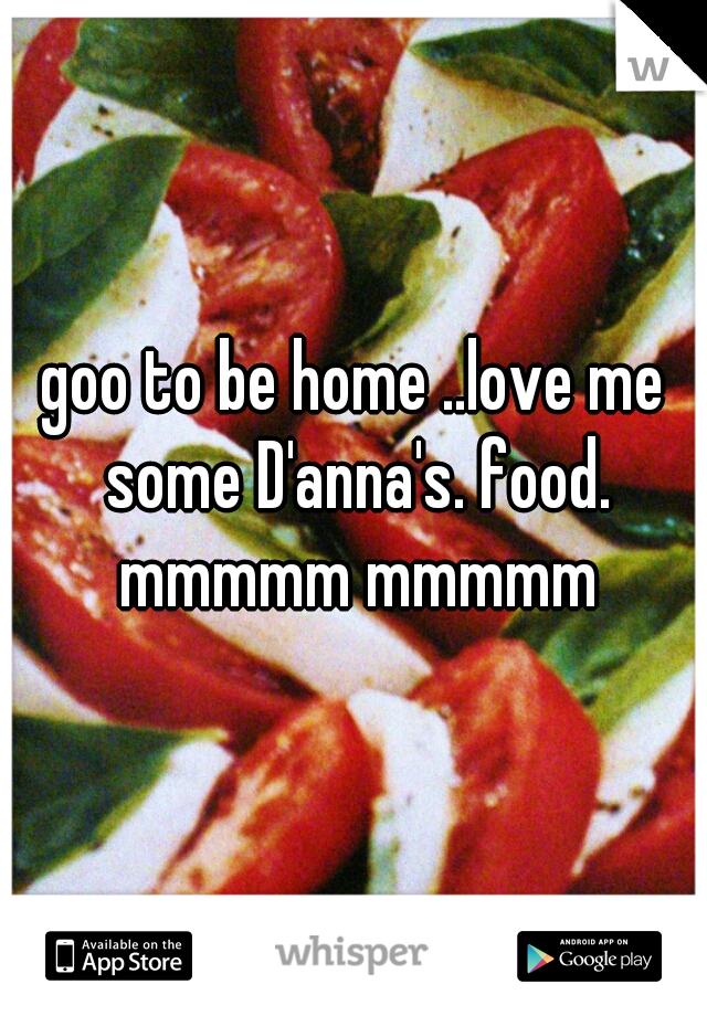 goo to be home ..love me some D'anna's. food. mmmmm mmmmm