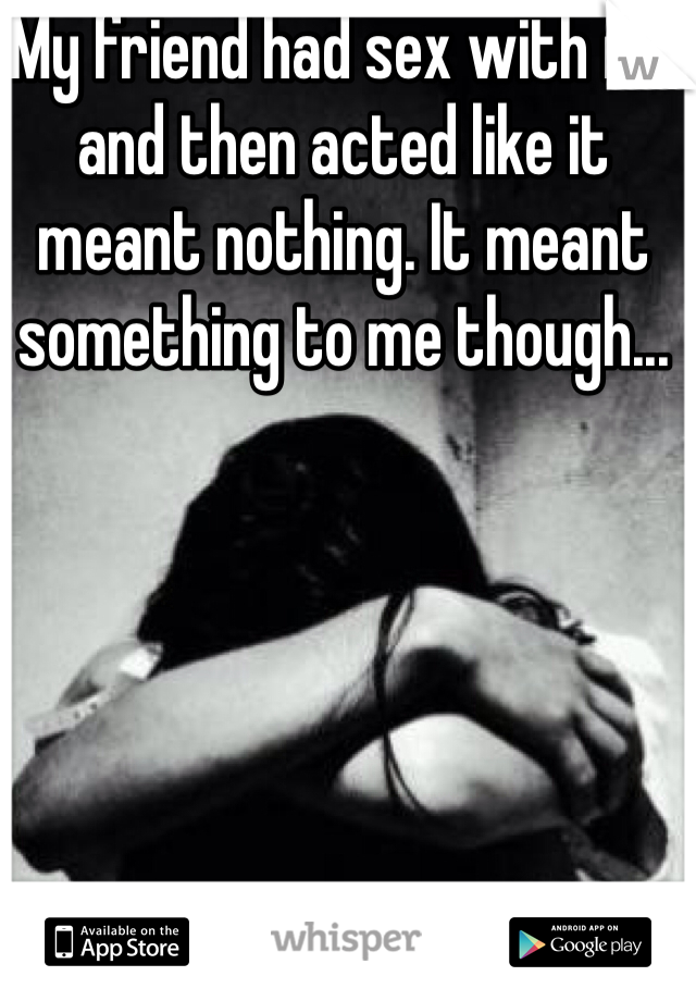 My friend had sex with me and then acted like it meant nothing. It meant something to me though...