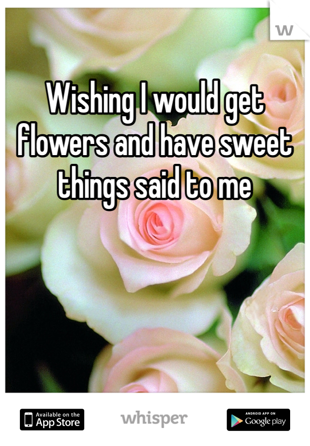 Wishing I would get flowers and have sweet things said to me