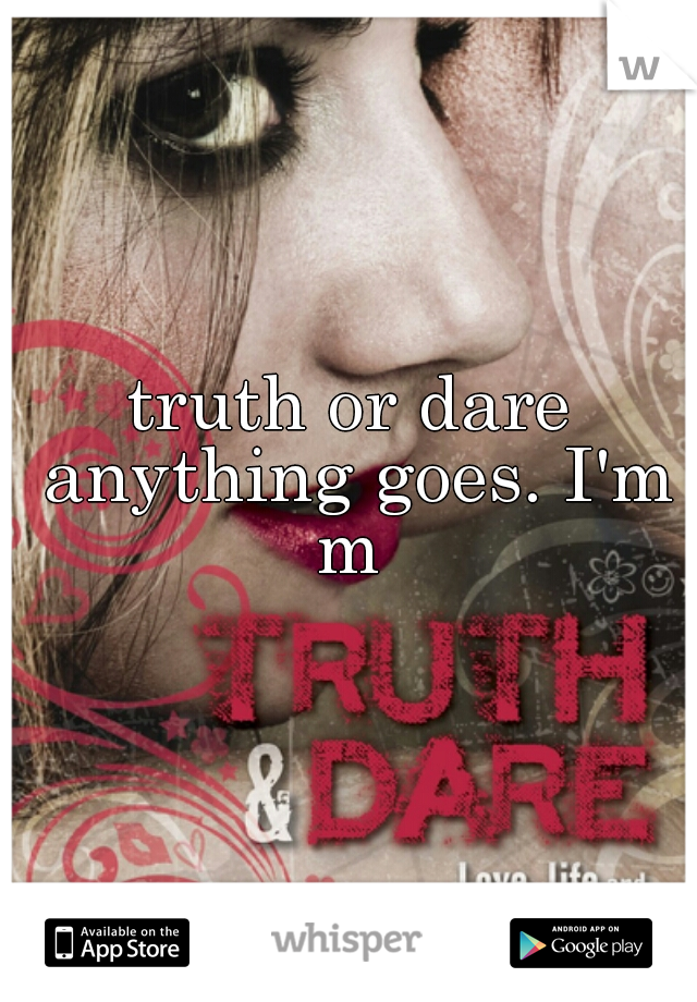 truth or dare anything goes. I'm m