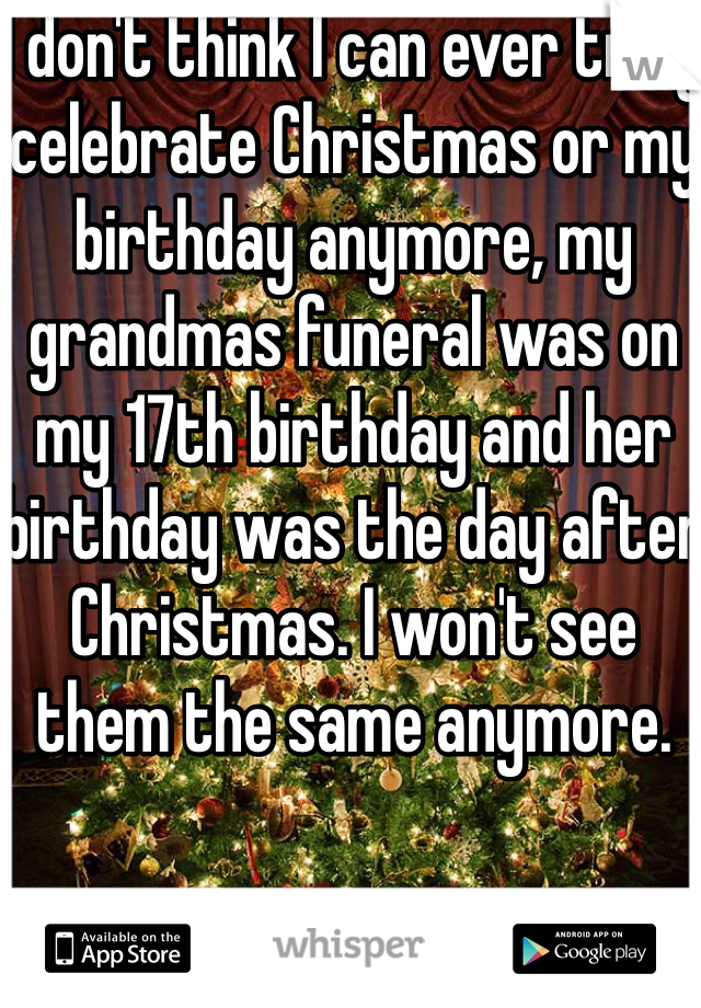 I don't think I can ever truly celebrate Christmas or my birthday anymore, my grandmas funeral was on my 17th birthday and her birthday was the day after Christmas. I won't see them the same anymore.