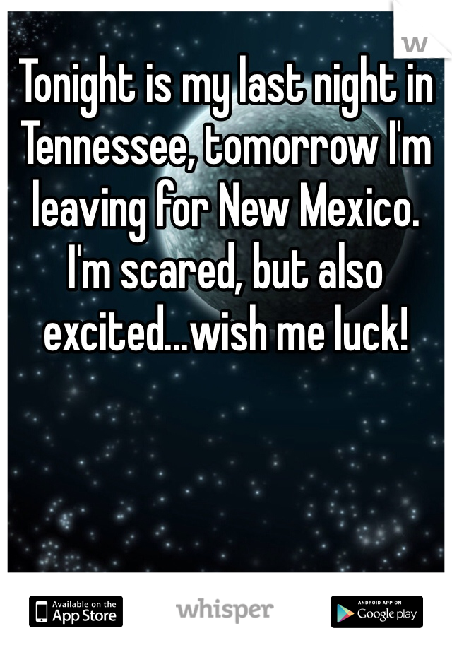 Tonight is my last night in Tennessee, tomorrow I'm leaving for New Mexico. I'm scared, but also excited...wish me luck!