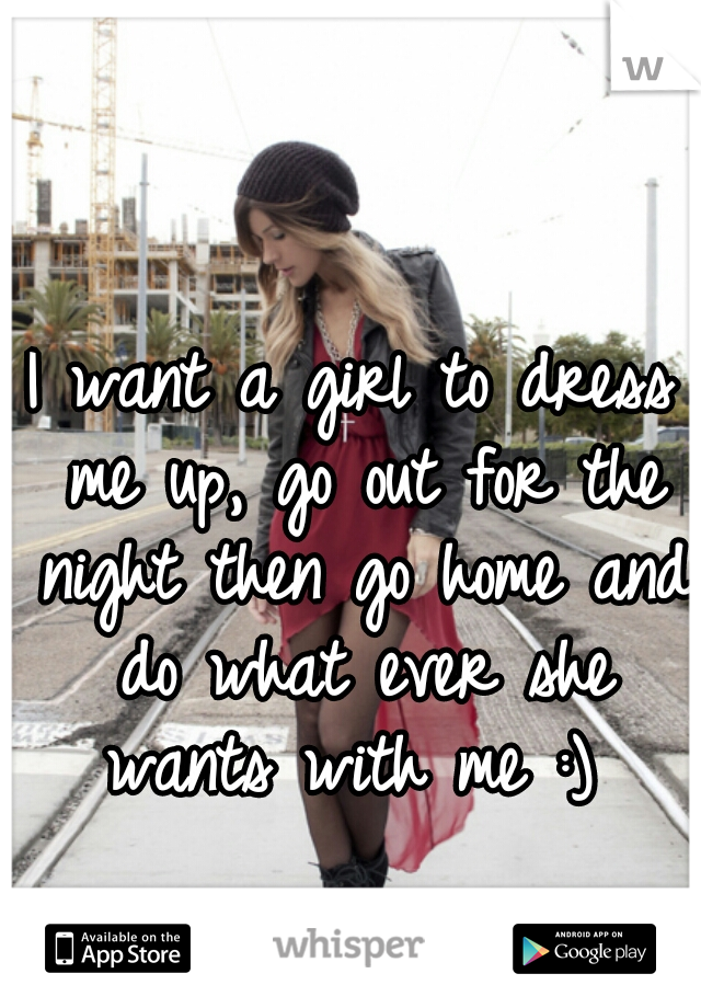 I want a girl to dress me up, go out for the night then go home and do what ever she wants with me :)