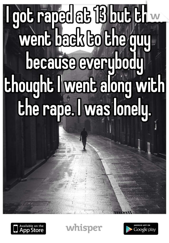 I got raped at 13 but then went back to the guy because everybody thought I went along with the rape. I was lonely.