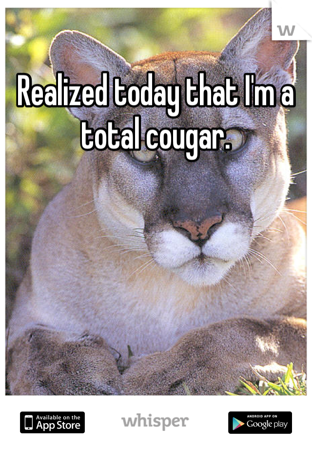 Realized today that I'm a total cougar.