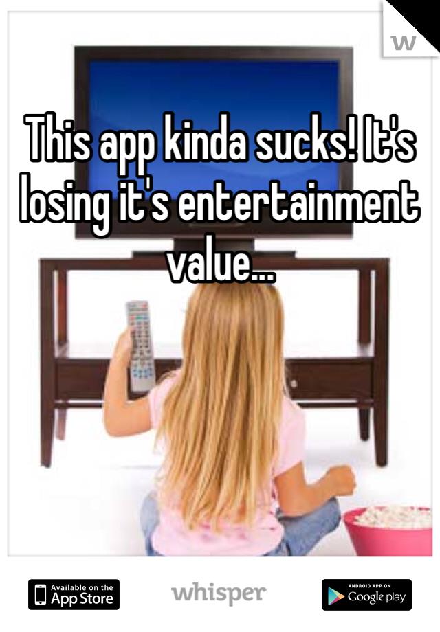 This app kinda sucks! It's losing it's entertainment value...