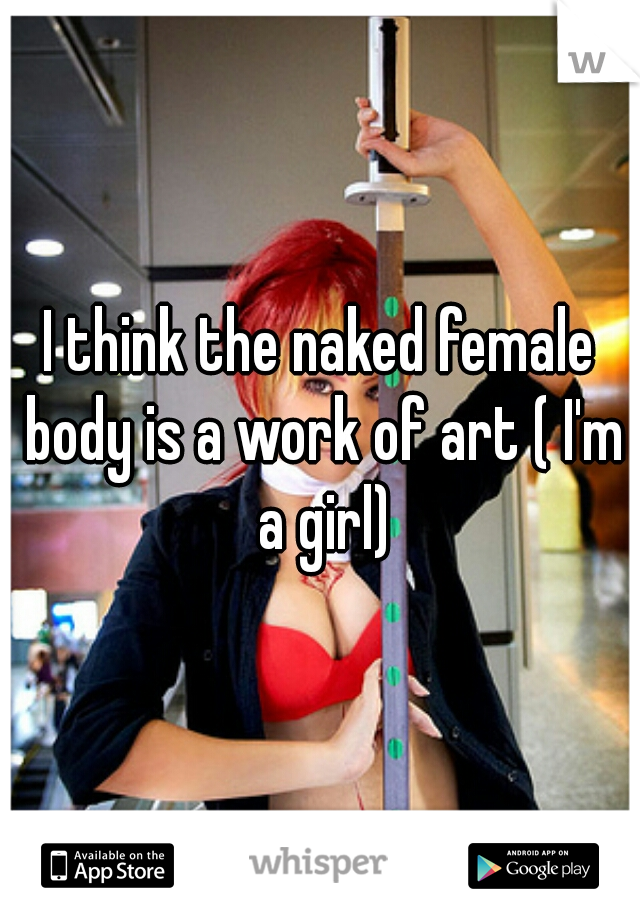 I think the naked female body is a work of art ( I'm a girl)