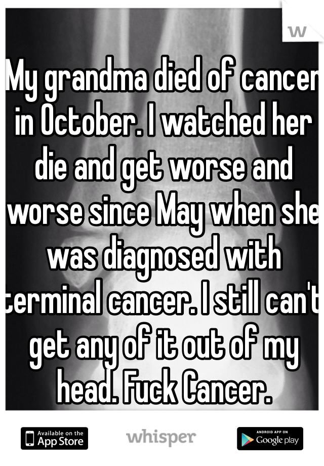 My grandma died of cancer in October. I watched her die and get worse and worse since May when she was diagnosed with terminal cancer. I still can't get any of it out of my head. Fuck Cancer.