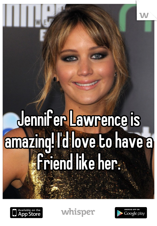 Jennifer Lawrence is amazing! I'd love to have a friend like her.