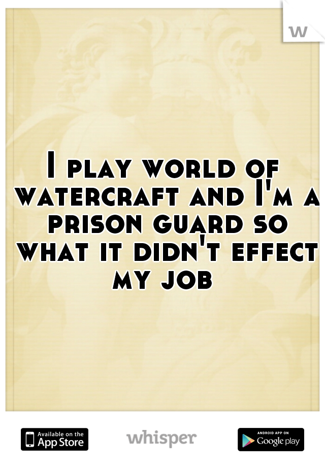 I play world of watercraft and I'm a prison guard so what it didn't effect my job