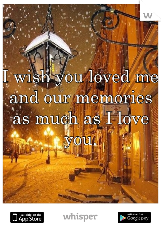 I wish you loved me and our memories as much as I love you.