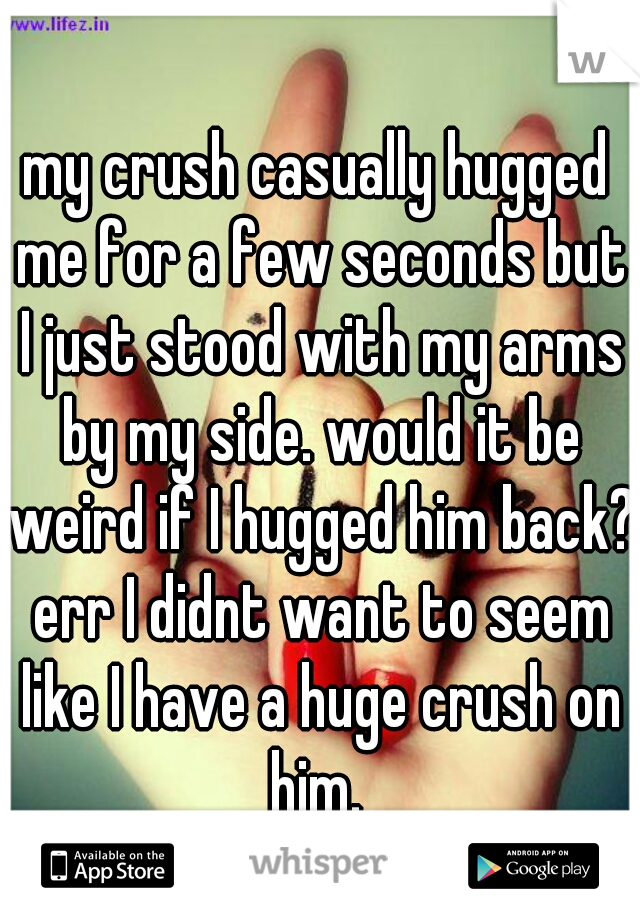 my crush casually hugged me for a few seconds but I just stood with my arms by my side. would it be weird if I hugged him back? err I didnt want to seem like I have a huge crush on him.