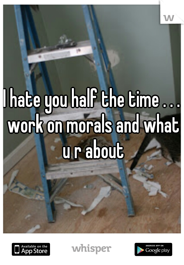 I hate you half the time . . . work on morals and what u r about