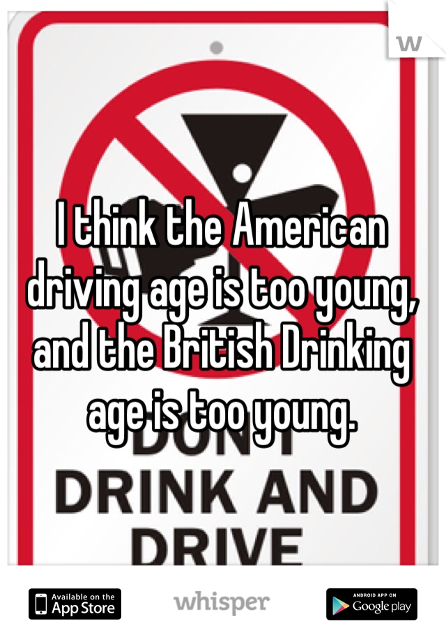 I think the American driving age is too young, and the British Drinking age is too young.