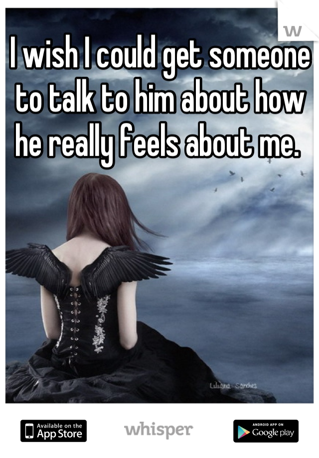 I wish I could get someone to talk to him about how he really feels about me.