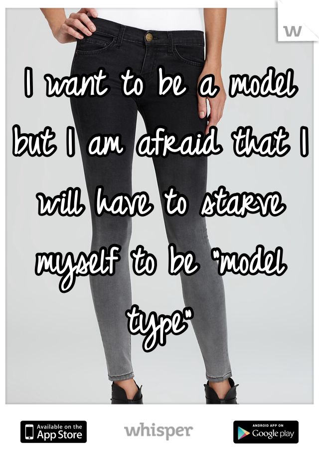 "I want to be a model but I am afraid that I will have to starve myself to be ""model type"""