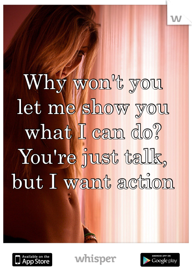 Why won't you  let me show you what I can do? You're just talk, but I want action