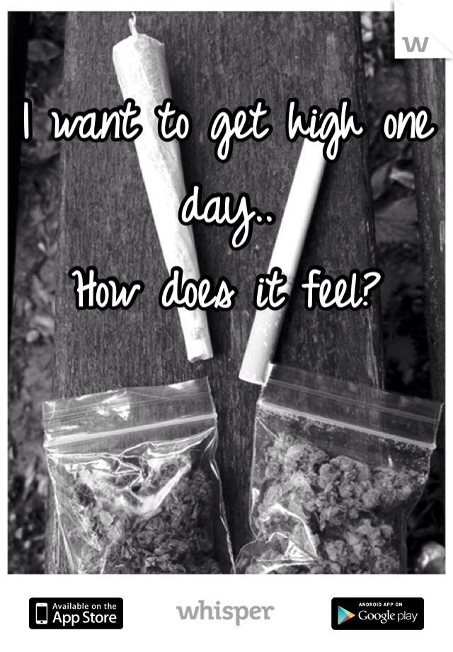 I want to get high one day.. How does it feel?