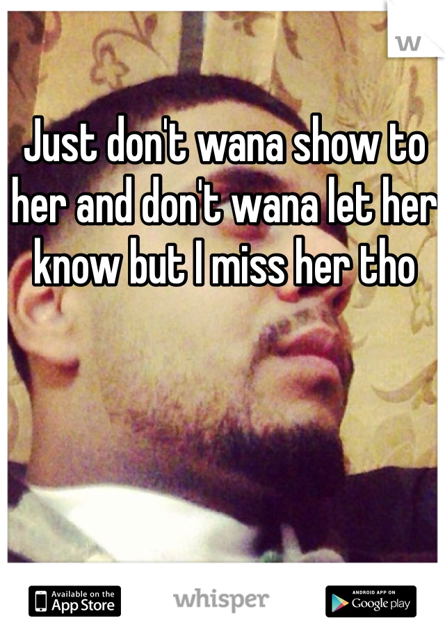 Just don't wana show to her and don't wana let her know but I miss her tho
