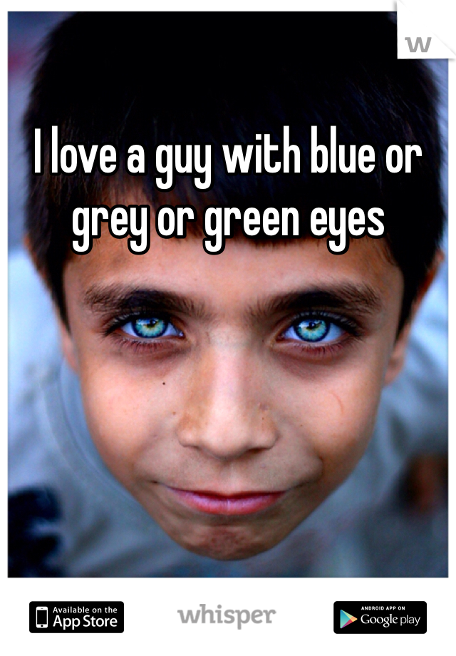 I love a guy with blue or grey or green eyes