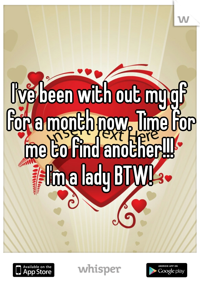 I've been with out my gf for a month now. Time for me to find another!!!  I'm a lady BTW!
