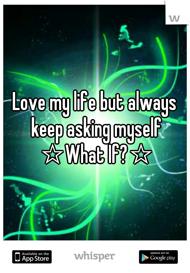 Love my life but always keep asking myself ☆What If?☆