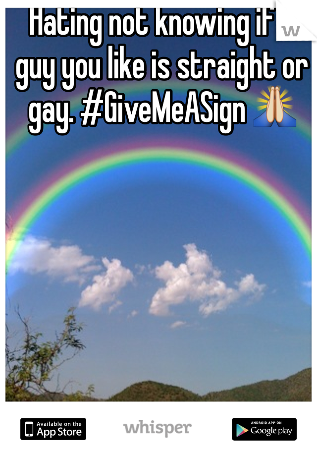 Hating not knowing if a guy you like is straight or gay. #GiveMeASign 🙏