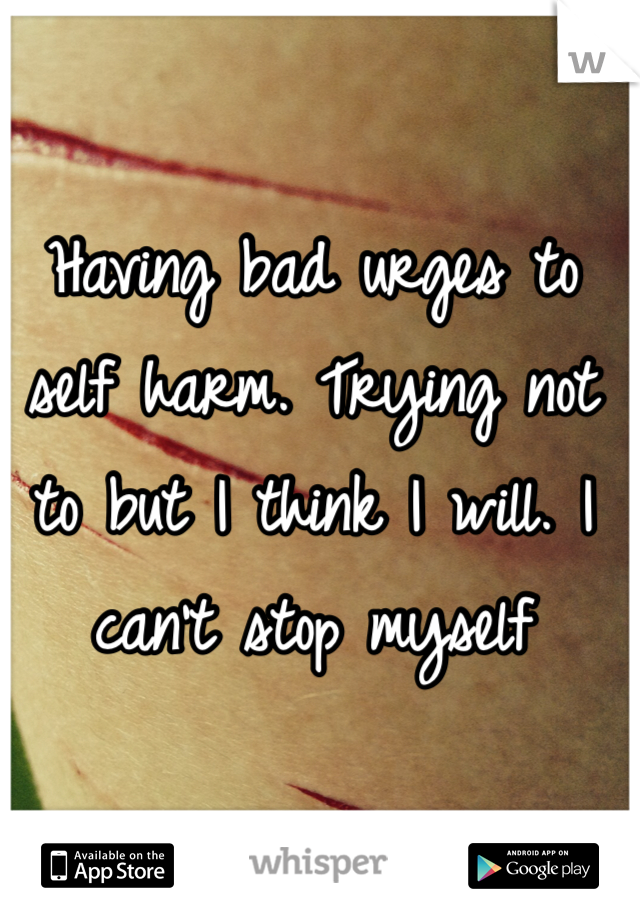 Having bad urges to self harm. Trying not to but I think I will. I can't stop myself