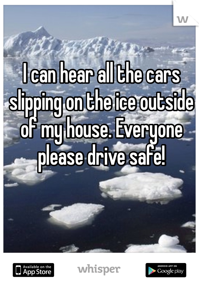I can hear all the cars slipping on the ice outside of my house. Everyone please drive safe!