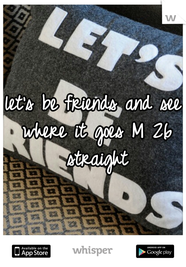 let's be friends and see where it goes M 26 straight