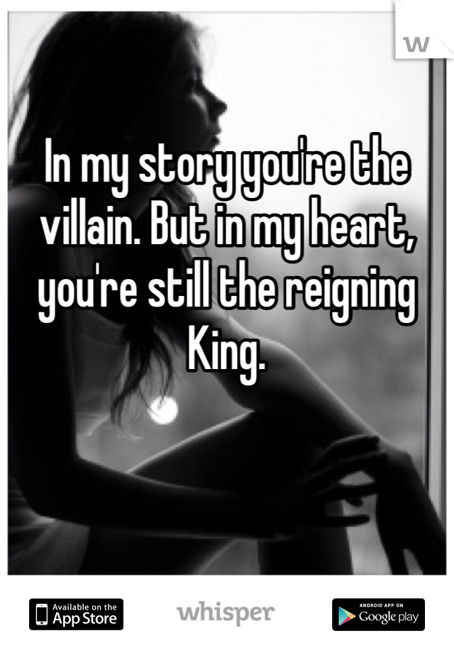 In my story you're the villain. But in my heart, you're still the reigning King.