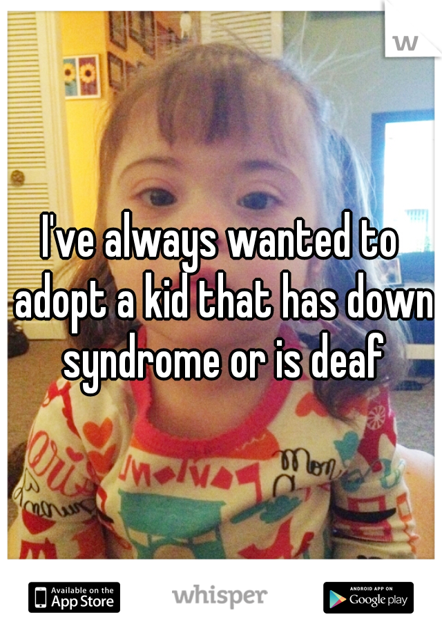 I've always wanted to adopt a kid that has down syndrome or is deaf