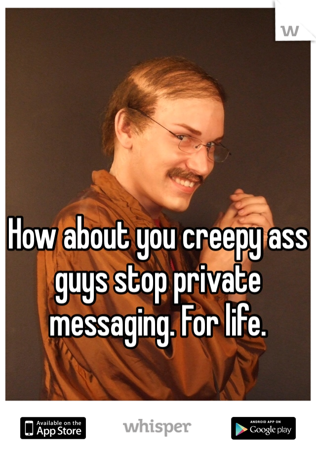 How about you creepy ass guys stop private messaging. For life.