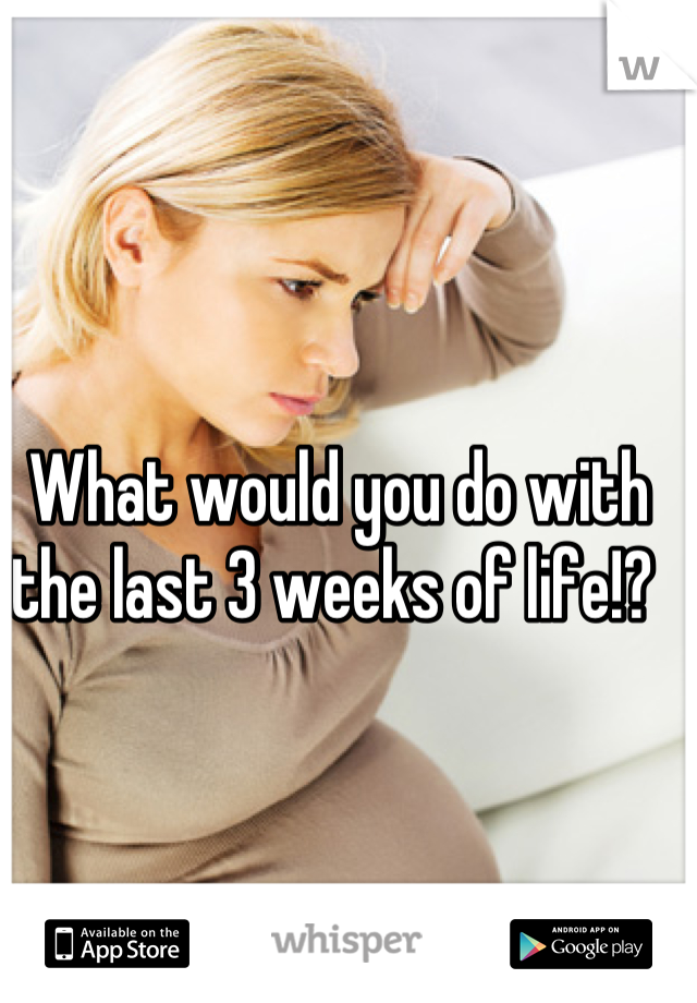 What would you do with the last 3 weeks of life!?