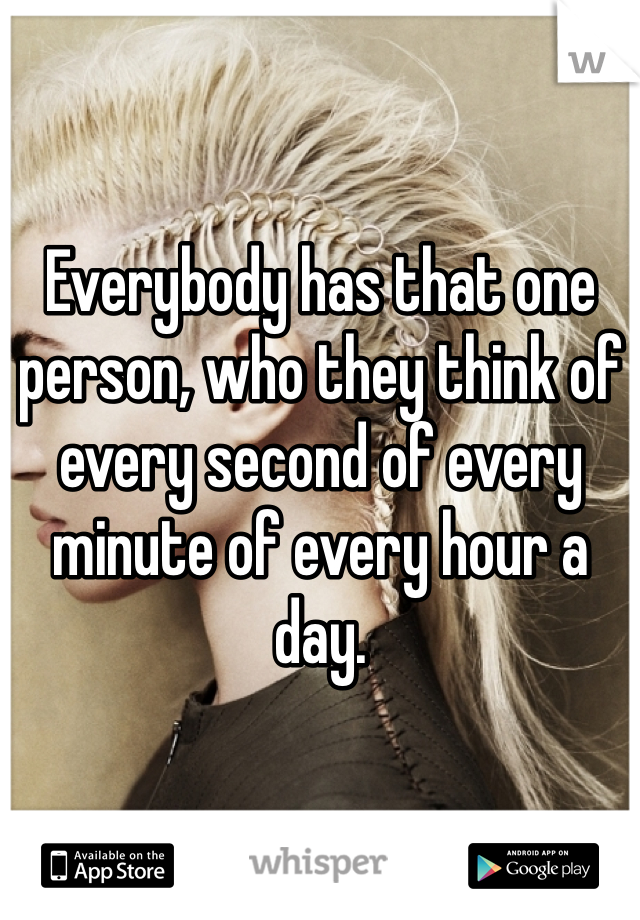 Everybody has that one person, who they think of every second of every minute of every hour a day.