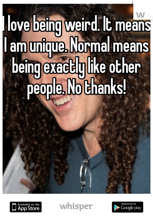 I love being weird. It means I am unique. Normal means being exactly like other people. No thanks!