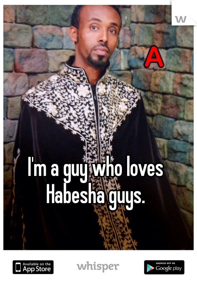I'm a guy who loves Habesha guys.