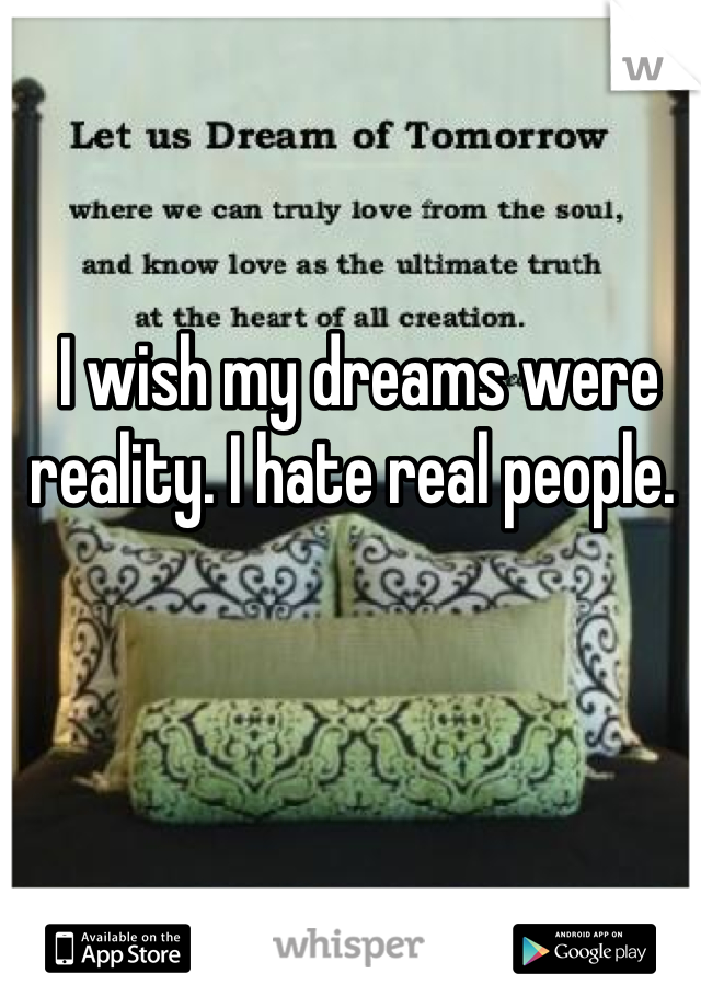 I wish my dreams were reality. I hate real people.
