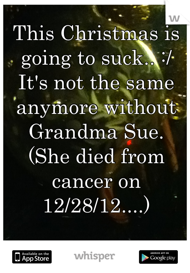This Christmas is going to suck.. :/ It's not the same anymore without Grandma Sue.  (She died from cancer on 12/28/12....)