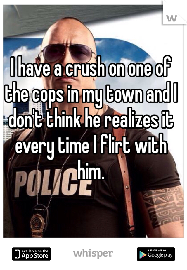 I have a crush on one of the cops in my town and I don't think he realizes it every time I flirt with him.