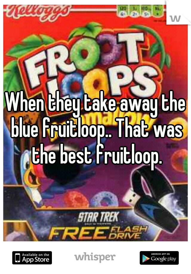 When they take away the blue fruitloop.. That was the best fruitloop.