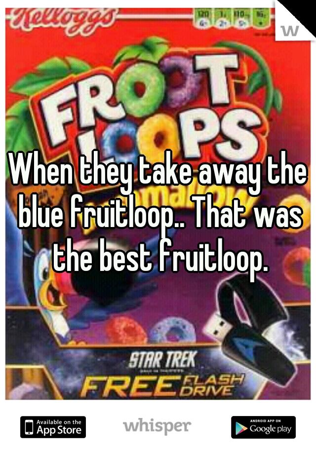 When they take away the blue fruitloop.. That was the best fruitloop.