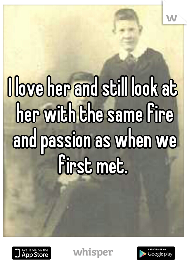 I love her and still look at her with the same fire and passion as when we first met.