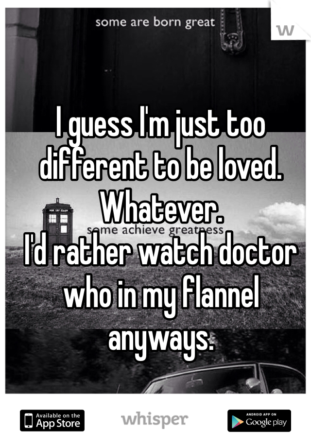 I guess I'm just too different to be loved. Whatever.  I'd rather watch doctor who in my flannel anyways.